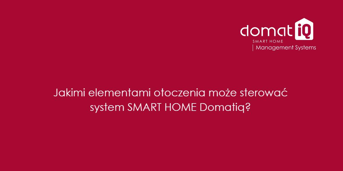 Jakimi elementami otoczenia może sterować system SMART HOME Domatiq?